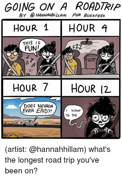 Road Tripping: GOING ON A ROADTRIP  By @HANNAHLLAm FoR BuzzFEED  HouR 1HOUR 4  THIS IS  FUN!  l/  HOUR 7 HOUR 12  DOES NEVADA  EVER END?!  WANT  To DIE (artist: @hannahhillam) what's the longest road trip you've been on?