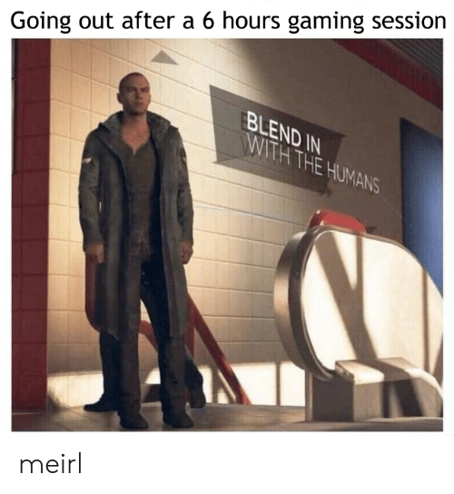 Going Out: Going out after a 6 hours gaming session  BLEND IN  WITH THE HUMANS meirl