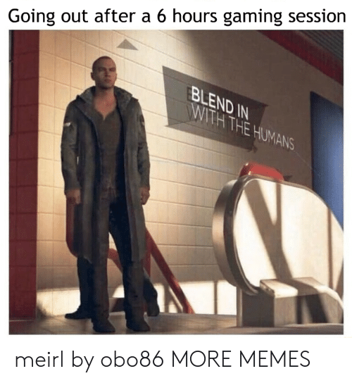 Dank, Memes, and Target: Going out after a 6 hours gaming session  BLEND IN  WITH THE HUMANS meirl by obo86 MORE MEMES