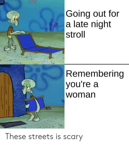 Streets, Woman, and For: |Going out for  a late night  stroll  Remembering  you're a  |woman These streets is scary