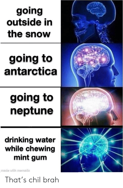 Drinking, Neptune, and Snow: going  outside in  the snow  going to  antarctica  going to  neptune  drinking water  while chewing  mint gum  wade with mematic That's chil brah