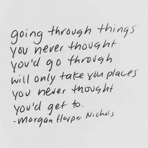morgan: going through things  You never thought  through  you'd go  will only take you places  You never tnovg ht  You'd get to.  Nichsls  morgan Hlerpe