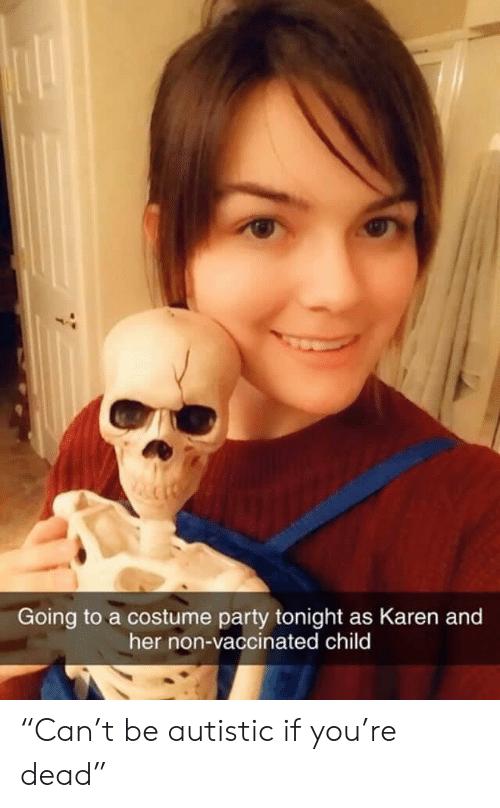 """Party, Her, and You: Going to a costume party tonight as Karen and  her non-vaccinated child """"Can't be autistic if you're dead"""""""