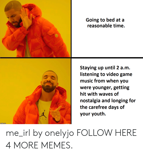longing: Going to bed at a  reasonable time.  Staying up until 2 a.m.  listening to video game  music from when you  were younger, getting  hit with waves of  nostalgia and longing for  the carefree days of  your youth. me_irl by onelyjo FOLLOW HERE 4 MORE MEMES.