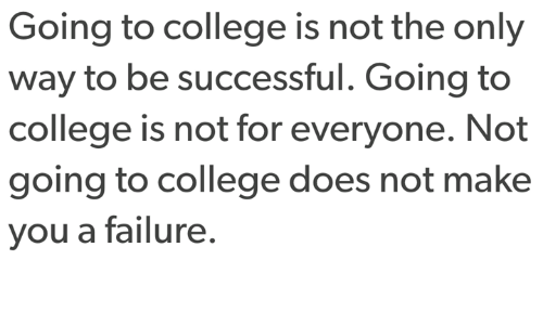 Be Successful: Going to college is not the only  way to be successful. Going to  college is not for everyone. Not  going to college does not make  you a failure.