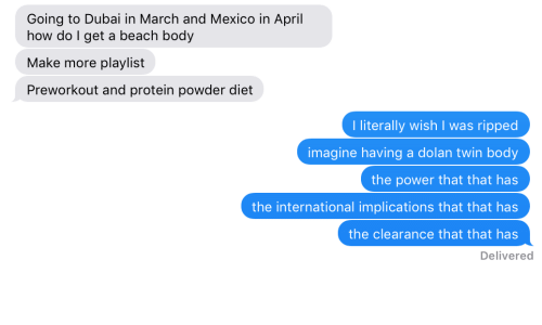 Protein, Beach, and Mexico: Going to Dubai in March and Mexico in April  how do I get a beach body  Make more playlist  Preworkout and protein powder diet  I literally wish I was ripped  imagine having a dolan twin body  the power that that has  the international implications that that has  the clearance that that has  Delivered