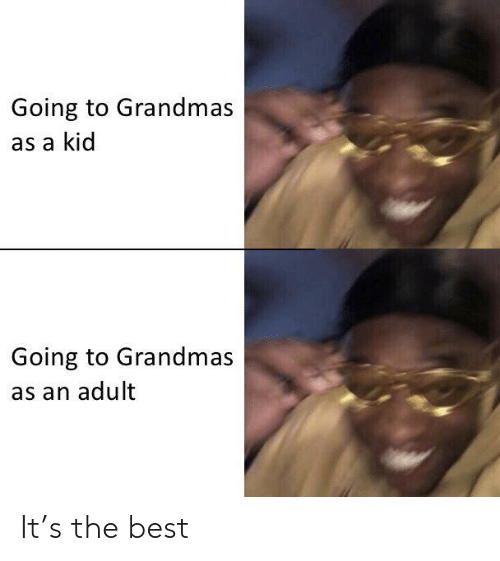 Grandmas: Going to Grandmas  as a kid  Going to Grandmas  as an adult It's the best