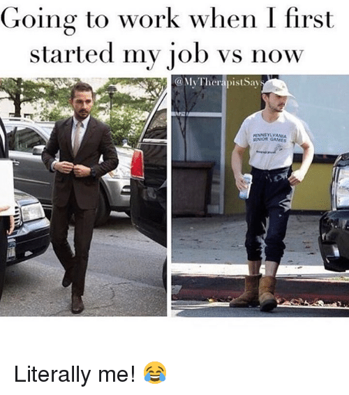 going to work: Going to work when I first  started my iob vs now  @MyTherapist Say  PENNSYLVANIA  SUNIOR GAMES Literally me! 😂