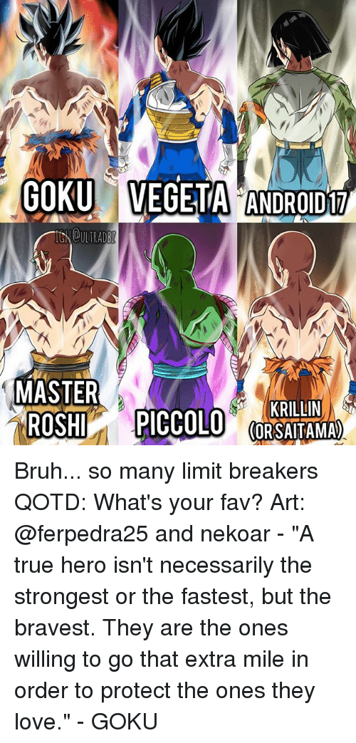 "Android, Bruh, and Goku: GOKU VEGETA ANDROID  OULTRAD  MASTER  KRILLIN  (ORSAITAMA Bruh... so many limit breakers QOTD: What's your fav? Art: @ferpedra25 and nekoar - ""A true hero isn't necessarily the strongest or the fastest, but the bravest. They are the ones willing to go that extra mile in order to protect the ones they love."" - GOKU"