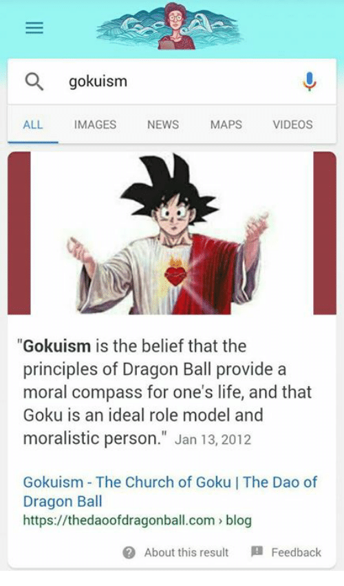 """Church, Funny, and Goku: gokuism  ALL IMAGES NEWS MAPS VIDEOS  """"Gokuism is the belief that the  principles of Dragon Ball provide a  moral compass for one's life, and that  Goku is an ideal role model and  moralistic person."""" Jan 13, 2012  Gokuism The Church of Goku 