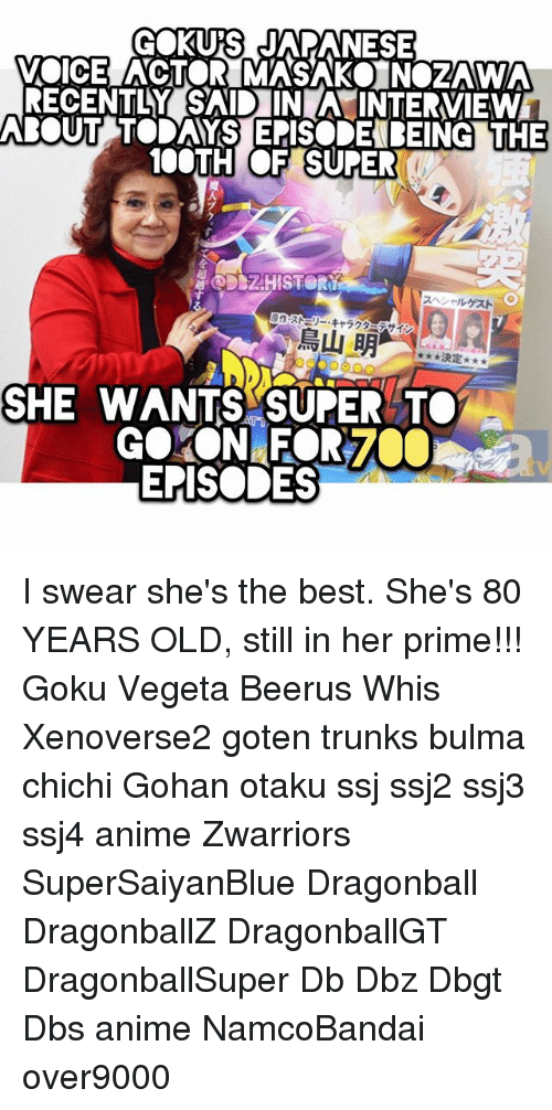 ssj2: GOKUS JAPANESE  VOICE ACTOR MASAKO NOZAWA  RECENTLY SAID IN A INTERVIEW  BOUT TODAYS EPISODEBEING THE  100TH OF SUPE  魔  DSZHISTOR  スヘソールゲスト  原作:ス際リー·キャラグ  、イン  鳥山明-,.. *RE  決定  SHE WANTS SUPER TO  EPISODES I swear she's the best. She's 80 YEARS OLD, still in her prime!!! Goku Vegeta Beerus Whis Xenoverse2 goten trunks bulma chichi Gohan otaku ssj ssj2 ssj3 ssj4 anime Zwarriors SuperSaiyanBlue Dragonball DragonballZ DragonballGT DragonballSuper Db Dbz Dbgt Dbs anime NamcoBandai over9000