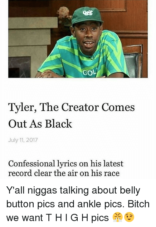 Belly Button: GOL  Tyler, The Creator Comes  Out As Black  July 11, 2017  Confessional lyrics on his latest  record clear the air on his race Y'all niggas talking about belly button pics and ankle pics. Bitch we want T H I G H pics 😤😉