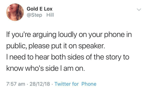 Phone, Twitter, and Gold: Gold E Lox  @Step Hill  If you're arguing loudly on your phone in  public, please put it on speaker.  Ineed to hear both sides of the story to  know who's side l am on.  7:57 am 28/12/18 Twitter for Phone