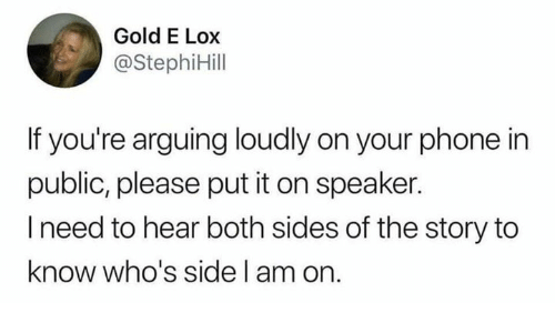 Dank, Phone, and 🤖: Gold E Lox  @StephiHill  If you're arguing loudly on your phone in  public, please put it on speaker  l need to hear both sides of the story to  know who's side l am on.