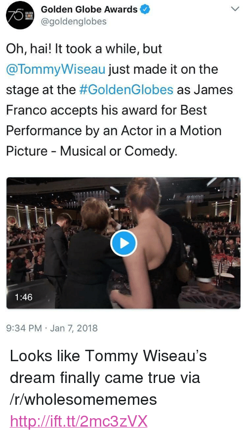 """golden globe: Golden Globe Awards  @goldenglobes  Oh, hai! It took a while, but  @TommyWiseau just made it on the  stage at the #GoldenGlobes as James  Franco accepts his award for Best  Performance by an Actor in a Motion  Picture - Musical or Comedy.  1:46  9:34 PM Jan 7, 2018 <p>Looks like Tommy Wiseau's dream finally came true via /r/wholesomememes <a href=""""http://ift.tt/2mc3zVX"""">http://ift.tt/2mc3zVX</a></p>"""