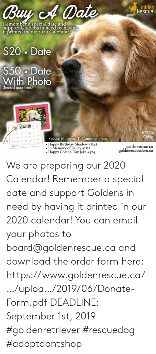 Birthday, Memes, and Happy Birthday: Golden  Rescue  Buy A Date  About Second Chonces  Remember a special date and  support Goldens in need by having  it printed in our 2020 Caleńdar.  $20 Date  $50 Date  With Photo  (limited quantities)  # 2374  Colby  Special Moments To Commemorate:  Happy Birthday Shadow #1342  In Memory of Bailey #1212  Happy Gotcha Day Jake #424  goldenrescue.ca  goldenrescuestore.ca  JUL We are preparing our 2020 Calendar! Remember a special date and support Goldens in need by having it printed in our 2020 calendar! You can email your photos to board@goldenrescue.ca and download the order form here: https://www.goldenrescue.ca/…/uploa…/2019/06/Donate-Form.pdf  DEADLINE: September 1st, 2019  #goldenretriever #rescuedog #adoptdontshop