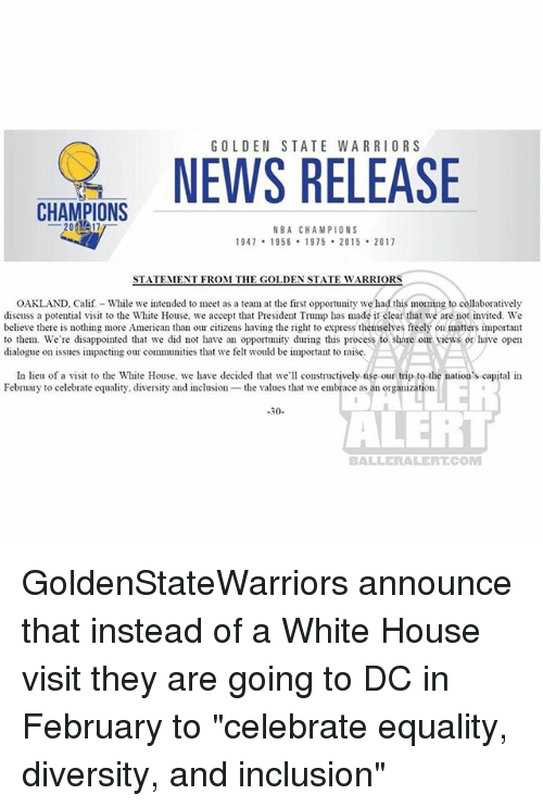 """Disappointed, Golden State Warriors, and Memes: GOLDEN STATE WARRIORS  NWS RELEASE  CHAMPIONS  NBA CHAMPIONS  947 1958 1975 2015 2017  STATEMENT FROM THE GOLDEN STATE WARRIORS  OAKLAND, Calif- While we intended to meet as a team at the first opportunity we had this moming to collaboratively  discuss a potential visit to the White House, we accept that President Trump has made it clear that we are not invited. We  believe there is nothing more American than our citizens having the right to express themselves freely on matters important  to them. We're disappointed that we did not have an opportuny during this process to share our views or have open  dialogue on issues impacting our communities that we felt would be important to raise.  In lieu of a visit to the White House, we have decided tha we constructively use our trip to the nation's capital in  February to celebrate equality, diversity and inclusion the values that we embrace as an organization  -30-  ALER  BALLERALERTCOM GoldenStateWarriors announce that instead of a White House visit they are going to DC in February to """"celebrate equality, diversity, and inclusion"""""""