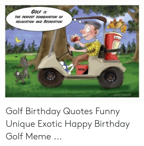 Golf Meme: GOLF IS  THE PERFECT COMBINATION OF  RELAXATION AND RECREATION  BEER  chris francs Golf Birthday Quotes Funny Unique Exotic Happy Birthday Golf Meme ...