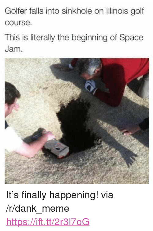 "Golf Course: Golfer falls into sinkhole on llinois golf  course.  This is literally the beginning of Space  Jam <p>It&rsquo;s finally happening! via /r/dank_meme <a href=""https://ift.tt/2r3l7oG"">https://ift.tt/2r3l7oG</a></p>"