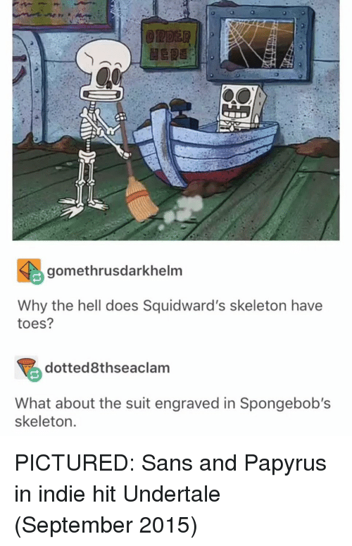 Undertale: gomethrusdarkhelm  Why the hell does Squidward's skeleton have  toes?  dotted8thseaclam  What about the suit engraved in Spongebob's  skeleton PICTURED: Sans and Papyrus in indie hit Undertale (September 2015)