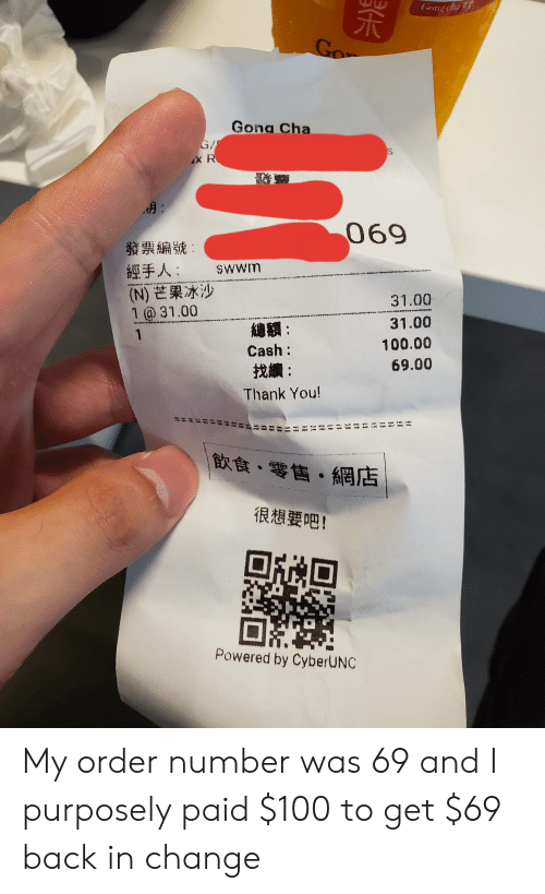 Thank You, Change, and Back: Gong cha  Go  Gong Cha  G/  iX R  A:  069  發票編號:  經手人:  (N) 芒果冰沙  1 @31.00  Swwm  wntmttt niiatmtNH mit titarttdtnin ahtrnttm.titnmn nanstip  31.00  31.00  AB:  1  100.00  Cash :  69.00  找續:  Thank You!  飲食,零售,網店  .  很想要吧!  Powered by CyberUNC  H  ET  t#  #  NM  W My order number was 69 and I purposely paid $100 to get $69 back in change