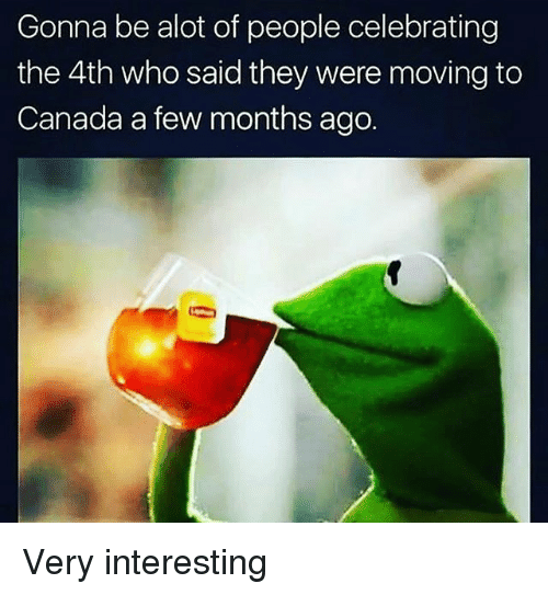 Moving To Canada: Gonna be alot of people celebrating  the 4th who said they were moving to  Canada a few months ago. Very interesting