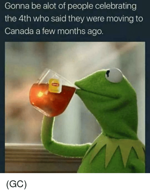 Moving To Canada: Gonna be alot of people celebrating  the 4th who said they were moving to  Canada a few months ago. (GC)