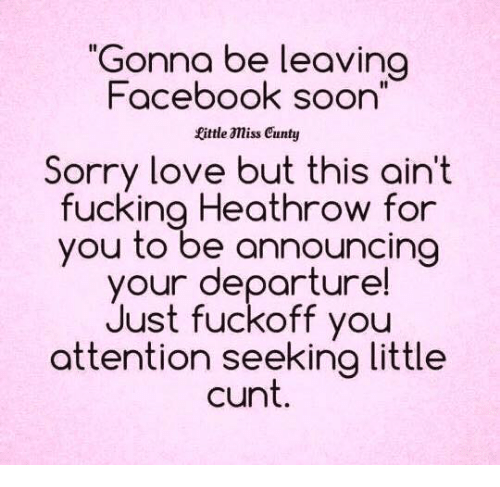 """Attention Seeking: """"Gonna be leaving  Facebook soon  fittle amiss cunty  Sorry love but this ain't  fucking Heathrow for  you to be announcing  your departure!  Just fuckoff you  attention seeking little  cunt"""