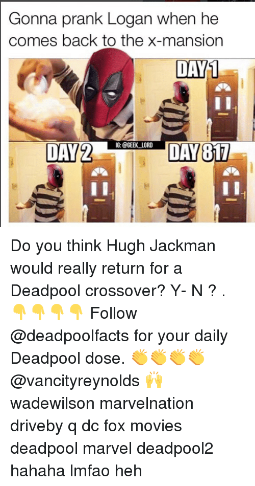 Y N: Gonna prank Logan when he  comes back to the x-mansion  DAY  1  DAECIL  G: @GEEK_LORD  DAY2  DAY Do you think Hugh Jackman would really return for a Deadpool crossover? Y- N ? . 👇👇👇👇 Follow @deadpoolfacts for your daily Deadpool dose. 👏👏👏👏 @vancityreynolds 🙌 wadewilson marvelnation driveby q dc fox movies deadpool marvel deadpool2 hahaha lmfao heh
