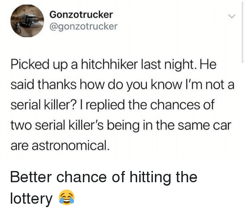 Lottery, Memes, and Serial: Gonzotrucker  @gonzotrucker  Picked up a hitchhiker last night. He  said thanks how do you know I'm not a  serial killer? replied the chances of  two serial killer's being in the same car  are astronomical Better chance of hitting the lottery 😂