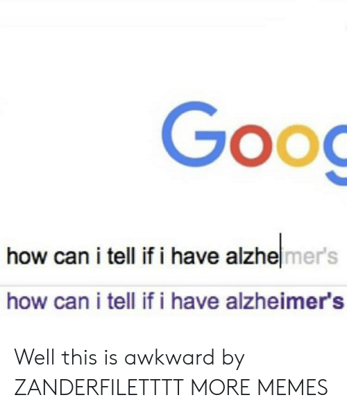 Dank, Memes, and Target: Goo  SOO  how can i tell if i have alzhelmer's  how can i tell if i have alzheimer's Well this is awkward by ZANDERFILETTTT MORE MEMES