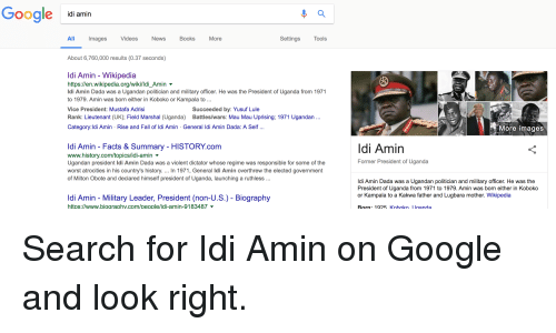 Books, Facts, and Fall: Gooale idi amin  All  Images  Videos  News  Books  More  Settings Tools  About 6,760,000 results (0.37 seconds)  ldi Amin - Wikipedia  https://en.wikipedia.org/wiki/ld.. Amin ▼  Idi Amin Dada was a Ugandan politician and military officer. He was the President of Uganda from 1971  to 1979. Amin was born either in Koboko or Kampala to...  Vice President: Mustafa Adrisi  Rank: Lieutenant (UK); Field Marshal (Uganda) Battles/wars: Mau Mau Uprising; 1971 Ugandan...  Category:ldi Amin Rise and Fall of ldi Amin General Idi Amin Dada: A Self  Succeeded by: Yusuf Lule  More images  ldi Amin - Facts & Summary - HISTORY.com  www.history.com/topics/idi-aminv  Ugandan president ldi Amin Dada was a violent dictator whose regime was responsible for some of the  worst atrocities in his country's history. In 1971, General Idi Amin overthrew the elected government  of Milton Obote and declared himself president of Uganda, launching a ruthless ..  ldi Amin  Former President of Uganda  ldi Amin Dada was a Ugandan politician and military officer. He was the  President of Uganda from 1971 to 1979. Amin was born either in Koboko  or Kampala to a Kakwa father and Lugbara mother. Wikipedia  ldi Amin - Military Leader, President (non-U.S.) - Biography  https://www.biographv.com/people/idi-amin-9183487v-  Rorn: 1925 Kohoko lganda Search for Idi Amin on Google and look right.