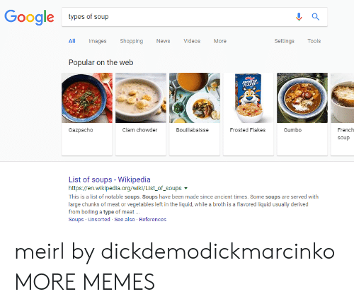 Dank, Memes, and Target: Gooale  types of soup  All Images ShoppingNews VideosMore  SettingsTools  Popular on the web  Gazpacho  Clam chowder  Bouillabaisse  Frosted Flakes  Gumbo  French  soup  List of soups- Wikipedia  https://en.wikipedia.org/wiki/List.of-soups ▼  This is a list of notable soups. Soups have been made since ancient times. Some soups are served with  large chunks of meat or vegetables left in the liquid, while a broth is a flavored liquid usually derived  from boiling a type of meat...  Soups Unsorted See also References meirl by dickdemodickmarcinko MORE MEMES