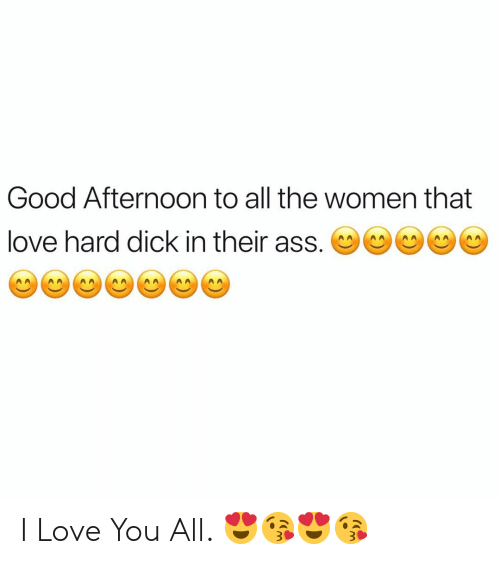 Ass, Love, and I Love You: Good Afternoon to all the women that  love hard dick in their ass. ( I Love You All. 😍😘😍😘