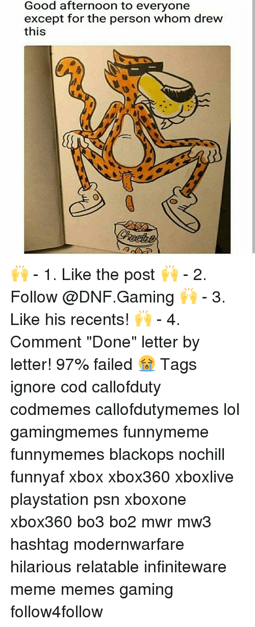 """Bo3: Good afternoon to everyone  except for the person whom drew  this  髓 🙌 - 1. Like the post 🙌 - 2. Follow @DNF.Gaming 🙌 - 3. Like his recents! 🙌 - 4. Comment """"Done"""" letter by letter! 97% failed 😭 Tags ignore cod callofduty codmemes callofdutymemes lol gamingmemes funnymeme funnymemes blackops nochill funnyaf xbox xbox360 xboxlive playstation psn xboxone xbox360 bo3 bo2 mwr mw3 hashtag modernwarfare hilarious relatable infiniteware meme memes gaming follow4follow"""