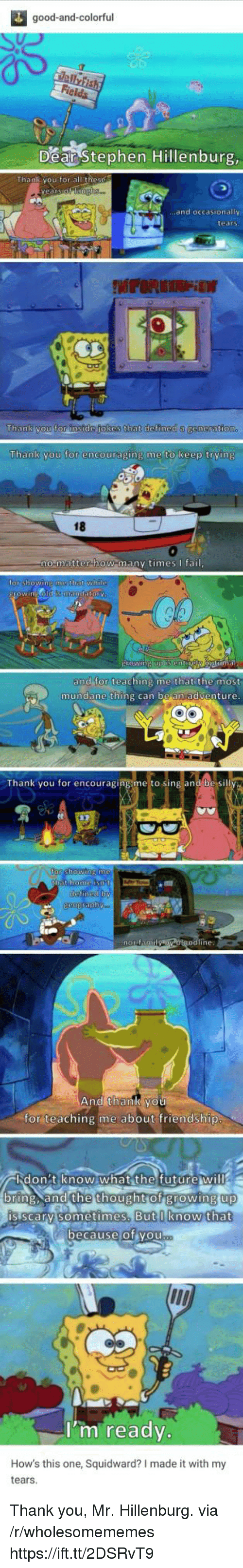 Growing Up, Squidward, and Stephen: good-and-colorful  Dear Stephen Hillenburg  .and occasionally  tears  Thank you for instde jokes that defined a  Thank you for encouraging me to keep trving  18  0  matter how manv timesfai  or shOWINE  that whi  and for teaching me that the most  mundane thing can be an adventure  Thank you for encouraging me to sing and be si  ine:  And thank you  for teaching me about friendship  バlid on : tien0w.what the futurew ill  bring. and the thought of growing up  up  is scarv sometimes.  But I know that  ecause of vou  I'm ready.  How's this one, Squidward? I made it with my  tears Thank you, Mr. Hillenburg. via /r/wholesomememes https://ift.tt/2DSRvT9
