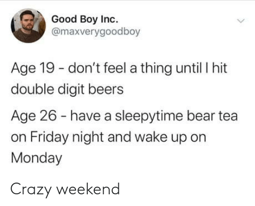 Monday: Good Boy Inc.  @maxverygoodboy  Age 19 - don't feel a thing until I hit  double digit beers  Age 26 - have a sleepytime bear tea  on Friday night and wake up on  Monday Crazy weekend