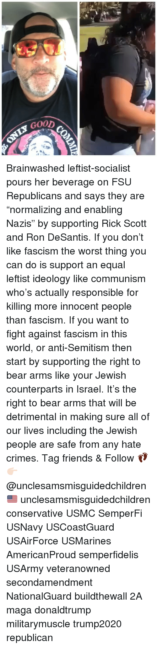"""Brainwashed: GoOD Brainwashed leftist-socialist pours her beverage on FSU Republicans and says they are """"normalizing and enabling Nazis"""" by supporting Rick Scott and Ron DeSantis. If you don't like fascism the worst thing you can do is support an equal leftist ideology like communism who's actually responsible for killing more innocent people than fascism. If you want to fight against fascism in this world, or anti-Semitism then start by supporting the right to bear arms like your Jewish counterparts in Israel. It's the right to bear arms that will be detrimental in making sure all of our lives including the Jewish people are safe from any hate crimes. Tag friends & Follow 👣 👉🏻 @unclesamsmisguidedchildren 🇺🇸 unclesamsmisguidedchildren conservative USMC SemperFi USNavy USCoastGuard USAirForce USMarines AmericanProud semperfidelis USArmy veteranowned secondamendment NationalGuard buildthewall 2A maga donaldtrump militarymuscle trump2020 republican"""