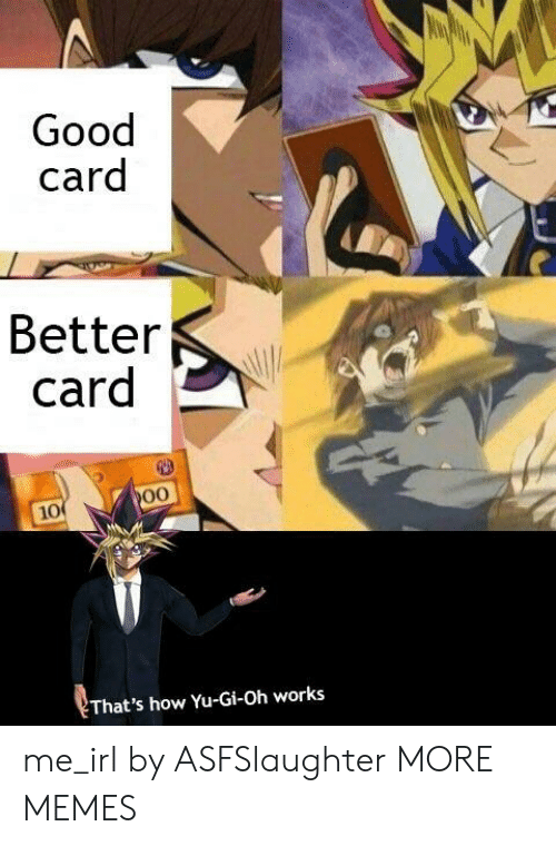 Yu-Gi-Oh: Good  card  Better  card  10  That's how Yu-Gi-Oh works me_irl by ASFSlaughter MORE MEMES