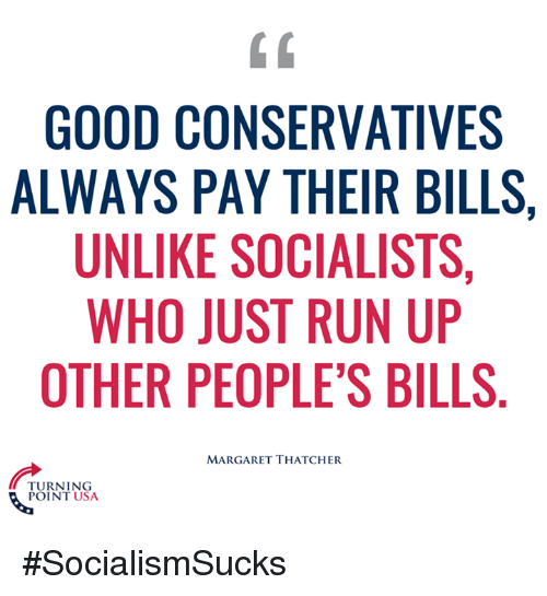Unlik: GOOD CONSERVATIVES  ALWAYS PAY THEIR BILLS,  UNLIKE SOCIALISTS,  WHO JUST RUN UP  OTHER PEOPLE'S BILLS  MARGARET THATCHER  TURNING  POINT USA #SocialismSucks