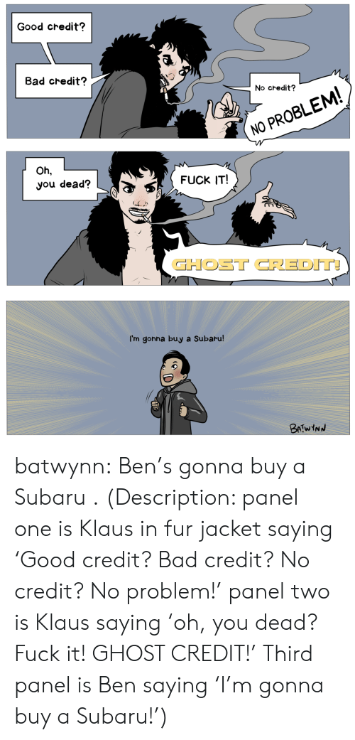 Bad, Tumblr, and youtube.com: Good credit?  Bad credit?  No credit?  NO PROBLEM  Oh,  you dead?  FUCK IT!  GHOST CREDIT  I'm gonna buy a Subaru batwynn:  Ben's gonna buy a Subaru .  (Description: panel one is Klaus in fur jacket saying 'Good credit? Bad credit? No credit? No problem!' panel two is Klaus saying 'oh, you dead? Fuck it! GHOST CREDIT!' Third panel is Ben saying 'I'm gonna buy a Subaru!')
