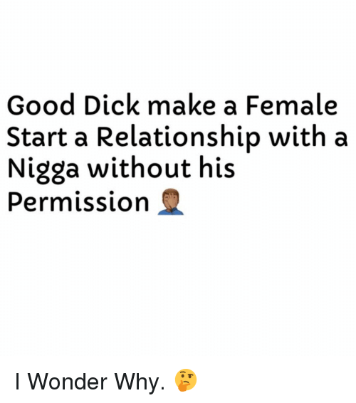 Good Dick: Good Dick make a Female  Start a Relationship with a  Nigga without his  Permission Q I Wonder Why. 🤔