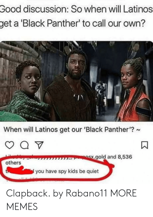 Black Panther: Good  discussion: So when will Latinos  get a Black Panther' to call our own?  When will Latinos get our 'Black Panther'?  gold and 8,536  others  you have spy kids be quiet Clapback. by Rabano11 MORE MEMES