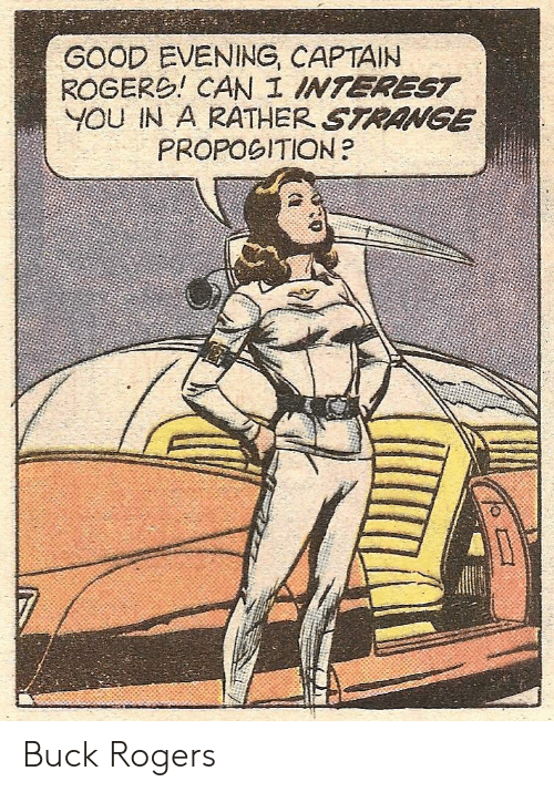 Good, Can, and Buck Rogers: GOOD EVENING, CAPTAIN  ROGERO! CAN I INTEREST  YOU IN A RATHER STRANGE  PROPOGITION? Buck Rogers
