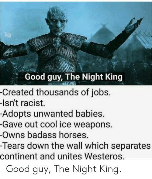 Horses, Cool, and Good: Good guy, The Night King  -Created thousands of jobs.  -Isn't racist.  Adopts unwanted babies.  -Gave out cool ice weapons.  -Owns badass horses.  -Tears down the wall which separates  continent and unites Westeros. Good guy, The Night King.