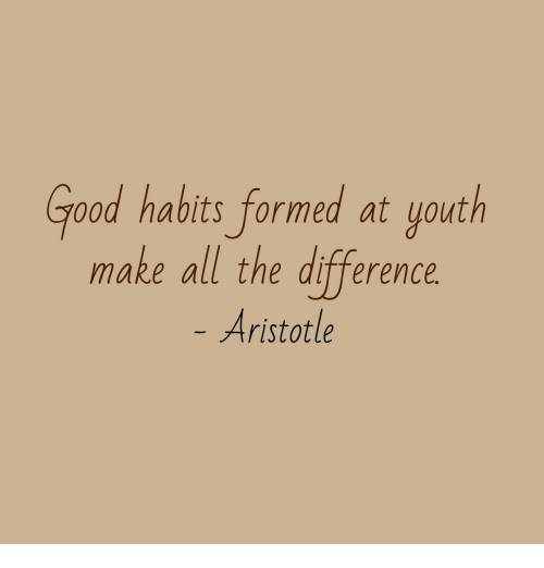 Aristotle, Good, and Youth: Good habits formed at youth  make all the difference  Aristotle