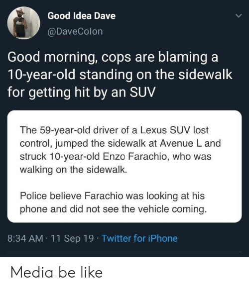 Getting Hit: Good Idea Dave  @DaveColon  Good morning, cops are blaming a  10-year-old standing on the sidewalk  for getting hit by an SUV  The 59-year-old driver of a Lexus SUV lost  control, jumped the sidewalk at Avenue L and  struck 10-year-old Enzo Farachio, who was  walking on the sidewalk.  Police believe Farachio was looking at his  phone and did not see the vehicle coming.  8:34 AM 11Sep 19 Twitter for iPhone Media be like