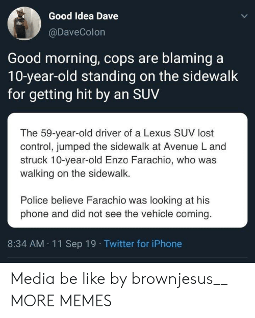 Getting Hit: Good Idea Dave  @DaveColon  Good morning, cops are blaming a  10-year-old standing on the sidewalk  for getting hit by an SUV  The 59-year-old driver of a Lexus SUV lost  control, jumped the sidewalk at Avenue L and  struck 10-year-old Enzo Farachio, who was  walking on the sidewalk.  Police believe Farachio was looking at his  phone and did not see the vehicle coming.  8:34 AM 11Sep 19 Twitter for iPhone Media be like by brownjesus__ MORE MEMES