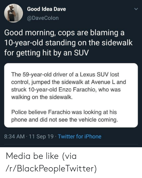Getting Hit: Good Idea Dave  @DaveColon  Good morning, cops are blaming a  10-year-old standing on the sidewalk  for getting hit by an SUV  The 59-year-old driver of a Lexus SUV lost  control, jumped the sidewalk at Avenue L and  struck 10-year-old Enzo Farachio, who was  walking on the sidewalk.  Police believe Farachio was looking at his  phone and did not see the vehicle coming.  8:34 AM 11Sep 19 Twitter for iPhone Media be like (via /r/BlackPeopleTwitter)