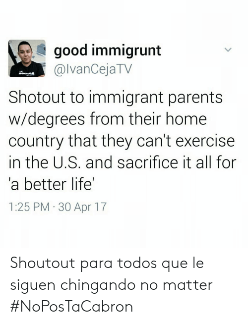 Parae: good immigrunt  @lvanCejaTV  AM  Shotout to immigrant parents  w/degrees from their home  country that they can't exercise  in the U.S. and sacrifice it all for  a better life'  1:25 PM 30 Apr 17 Shoutout para todos que le siguen chingando no matter #NoPosTaCabron